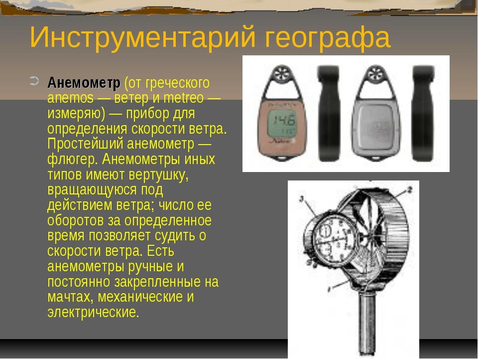 Инструментарий географа Анемометр (от греческого anemos — ветер и metreo — из...
