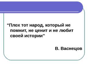 """""""Плох тот народ, который не помнит, не ценит и не любит своей истории"""" В. Ва"""