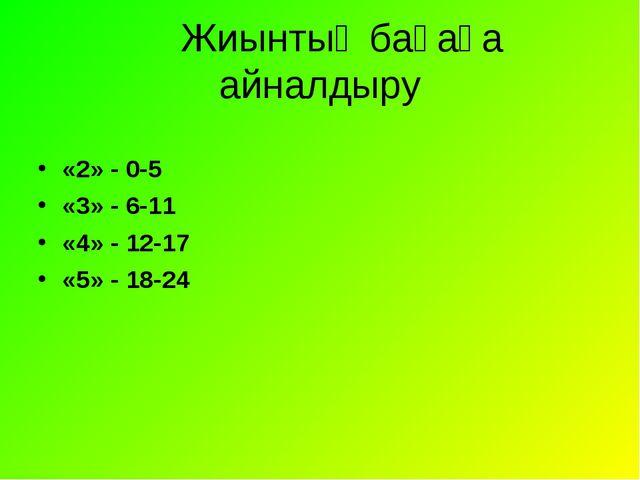 Жиынтық бағаға айналдыру «2» - 0-5 «3» - 6-11 «4» - 12-17 «5» - 18-24
