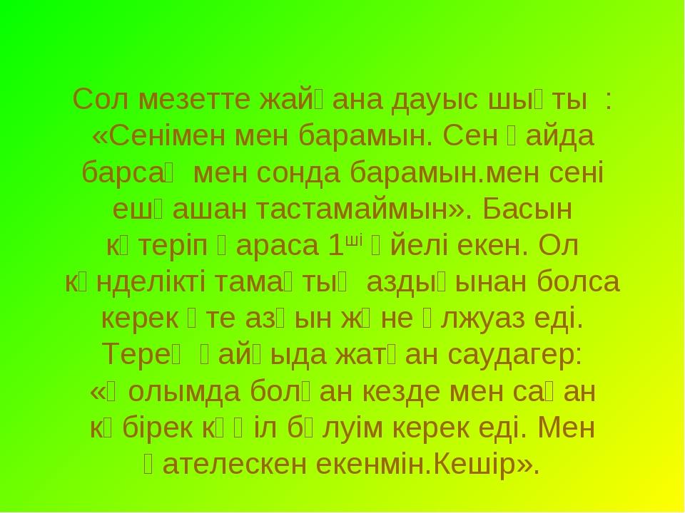 Сол мезетте жайғана дауыс шықты : «Сенімен мен барамын. Сен қайда барсаң мен...