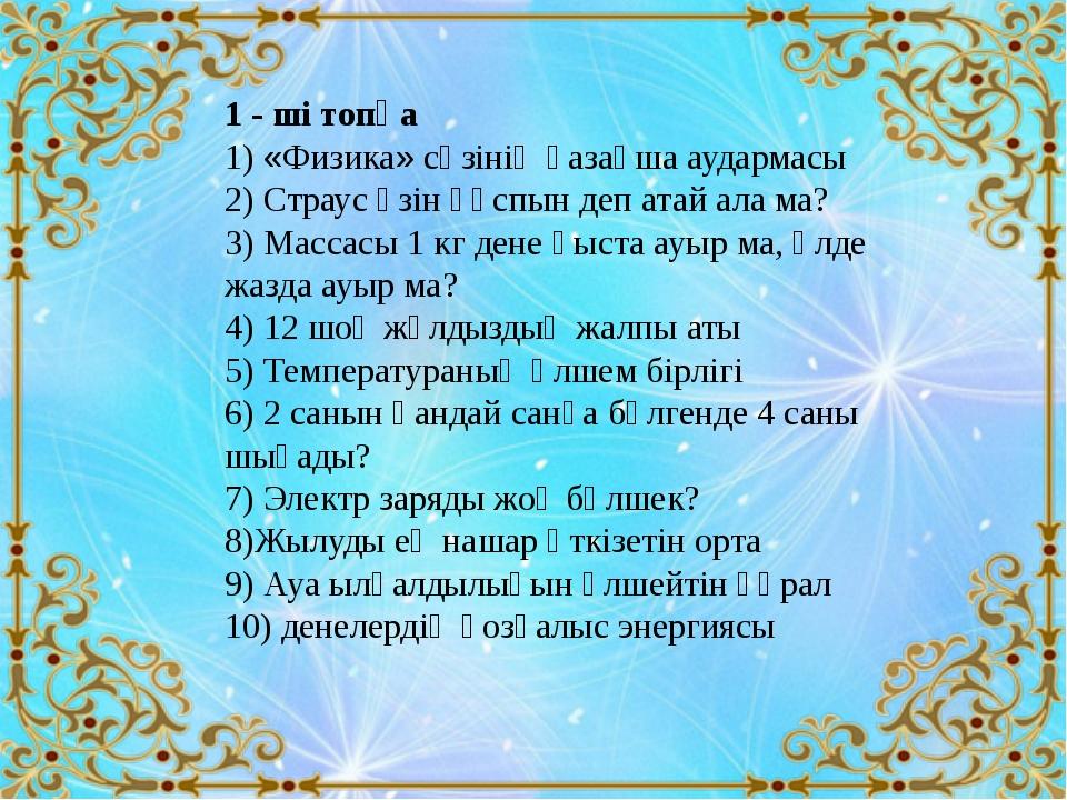 1 - ші топқа 1) «Физика» сөзінің қазақша аудармасы 2) Страус өзін құспын деп...