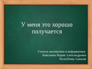 У меня это хорошо получается Учитель математики и информатики Николаева Мария
