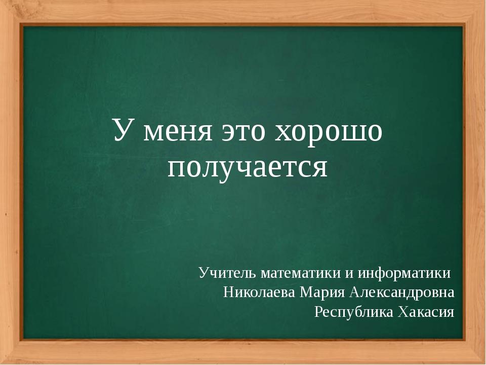 У меня это хорошо получается Учитель математики и информатики Николаева Мария...