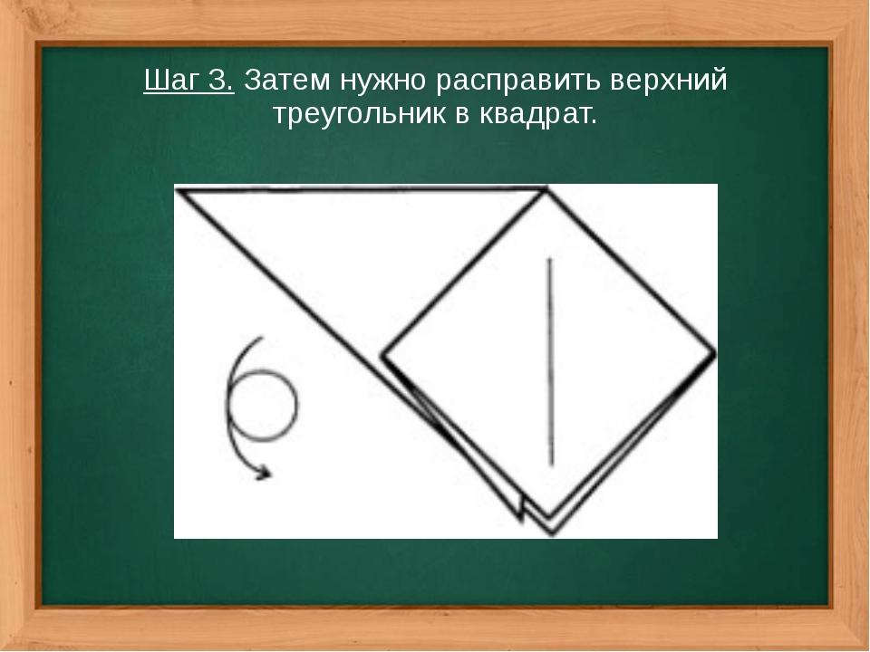 Шаг 3. Затем нужно расправить верхний треугольник в квадрат.