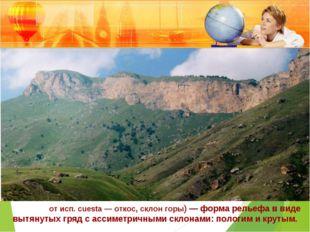 Куэ́сты (от исп. cuesta — откос, склон горы) — форма рельефа в виде вытянутых