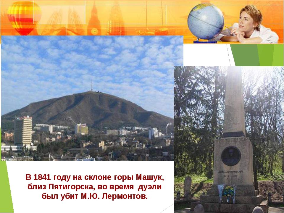 В 1841 году на склоне горы Машук, близ Пятигорска, во время дуэли был убит М....