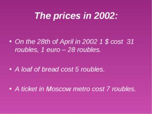 The prices in 2002: On the 28th of April in 2002 1 $ cost 31 roubles, 1 euro