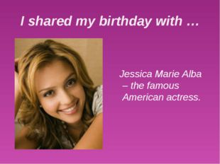 I shared my birthday with … Jessica Marie Alba – the famous American actress.