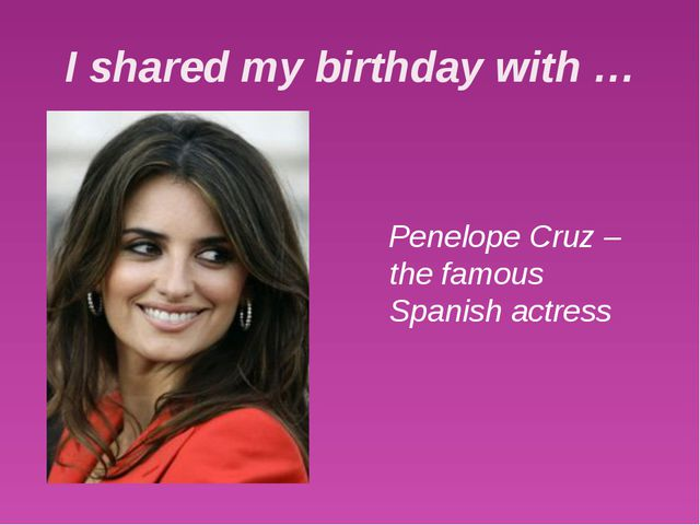 I shared my birthday with … Penelope Cruz – the famous Spanish actress