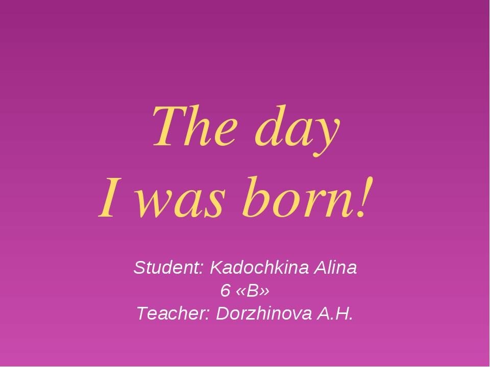 The day I was born! Student: Kadochkina Alina 6 «B» Teacher: Dorzhinova A.H.