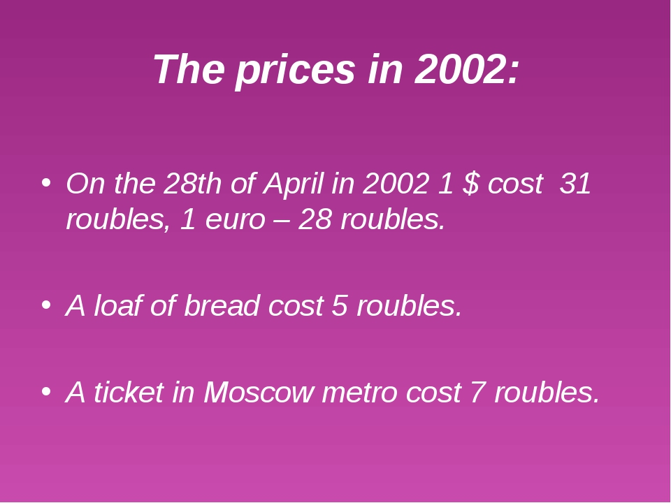 The prices in 2002: On the 28th of April in 2002 1 $ cost 31 roubles, 1 euro...