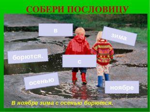СОБЕРИ ПОСЛОВИЦУ осенью с зима ноябре борются. в В ноябре зима с осенью борют