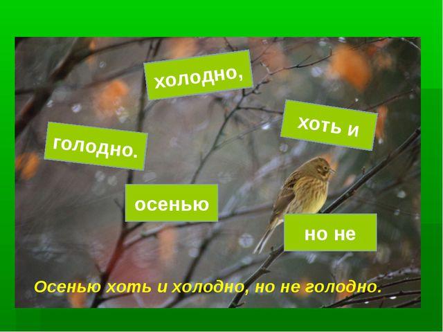 голодно. но не осенью холодно, хоть и Осенью хоть и холодно, но не голодно.