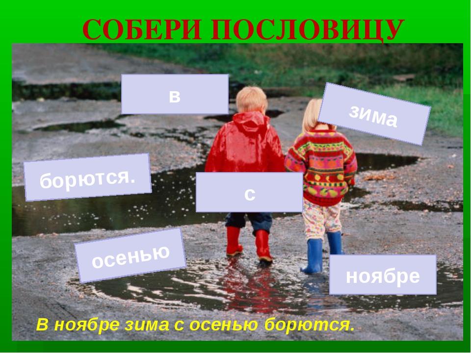 СОБЕРИ ПОСЛОВИЦУ осенью с зима ноябре борются. в В ноябре зима с осенью борют...