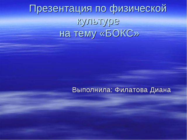 Презентация по физической культуре на тему «БОКС» Выполнила: Филатова Диана