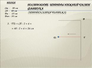 3. ТТ1 = Сб : 2 + 6 = = 40 : 2 + 6 = 26 см МЕРКИ Ст - 30 см Сб - 40 см Дн -
