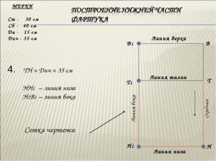 4. ТН = Днч = 35 см НН1 – линия низа Н1В1 – линия бока МЕРКИ Ст - 30 см Сб -