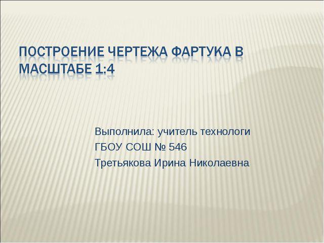 Выполнила: учитель технологи ГБОУ СОШ № 546 Третьякова Ирина Николаевна