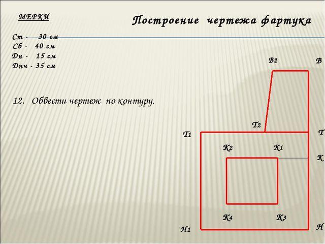 МЕРКИ Ст - 30 см Сб - 40 см Дн - 15 см Днч - 35 см В2 В Т Т1 Н Н1 Построение...