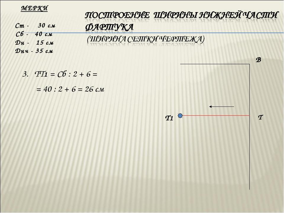 3. ТТ1 = Сб : 2 + 6 = = 40 : 2 + 6 = 26 см МЕРКИ Ст - 30 см Сб - 40 см Дн -...