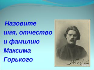 Назовите имя, отчество и фамилию Максима Горького