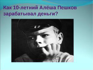 Как 10-летний Алёша Пешков зарабатывал деньги?