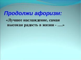 Продолжи афоризм: «Лучшее наслаждение, самая высокая радость в жизни - ….»