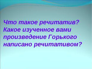 Что такое речитатив? Какое изученное вами произведение Горького написано речи