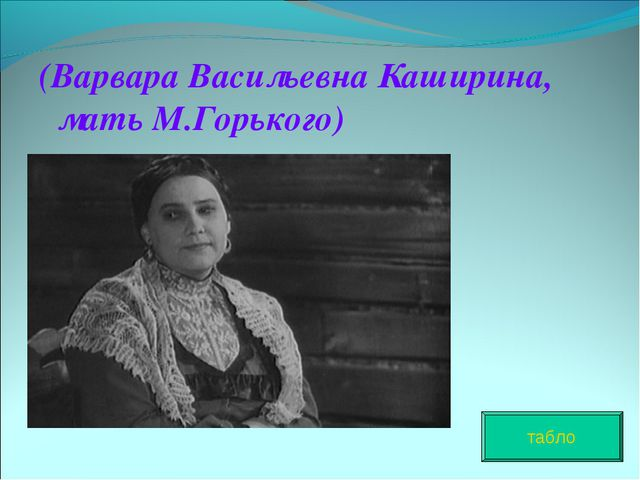(Варвара Васильевна Каширина, мать М.Горького) табло