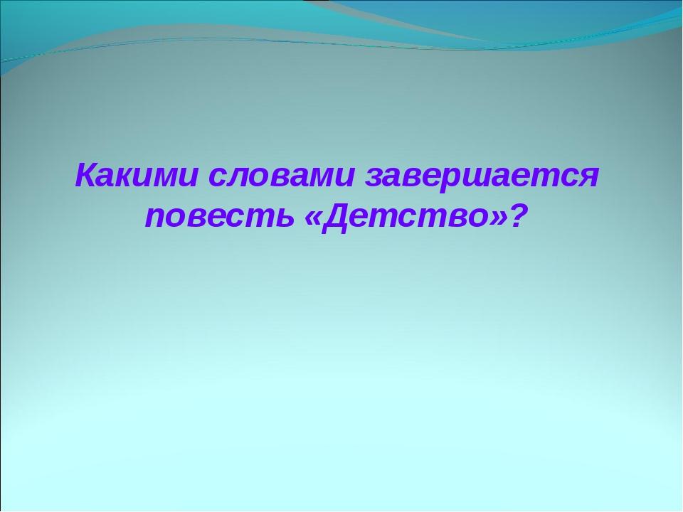 Какими словами завершается повесть «Детство»?