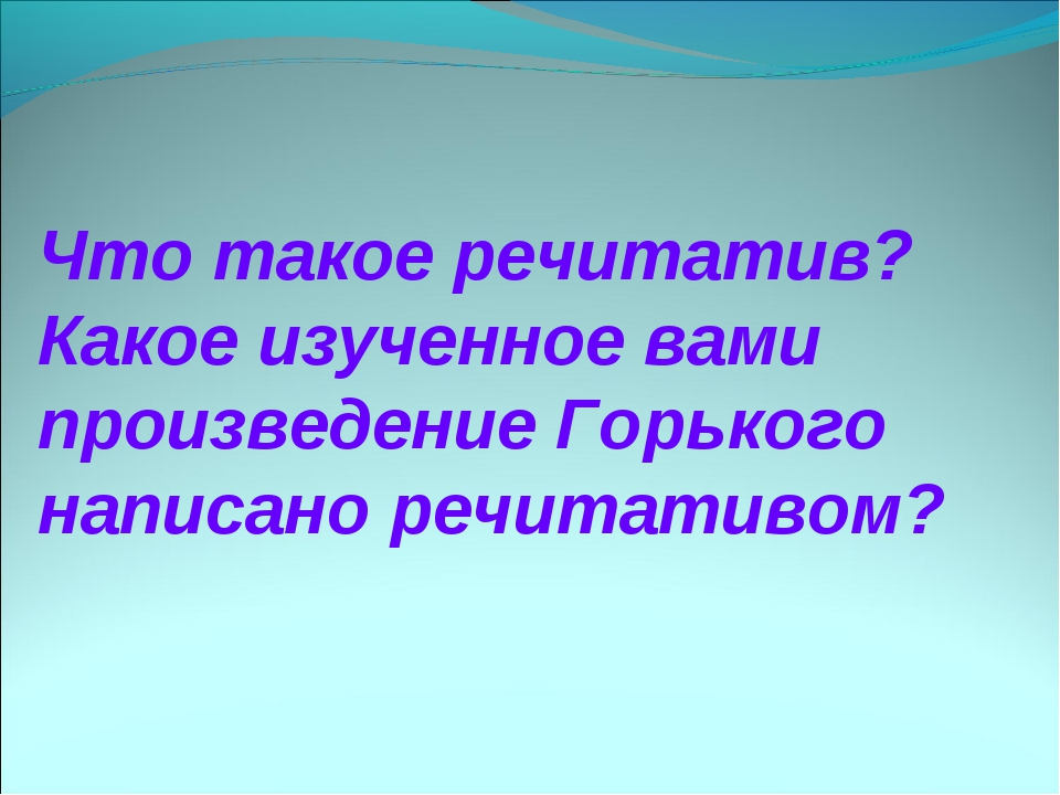 Что такое речитатив? Какое изученное вами произведение Горького написано речи...