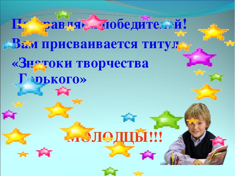 Поздравляем победителей! Вам присваивается титул «Знатоки творчества Горького...