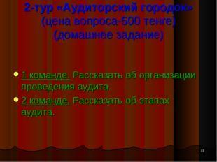 * 2-тур «Аудиторский городок» (цена вопроса-500 тенге) (домашнее задание) 1 к