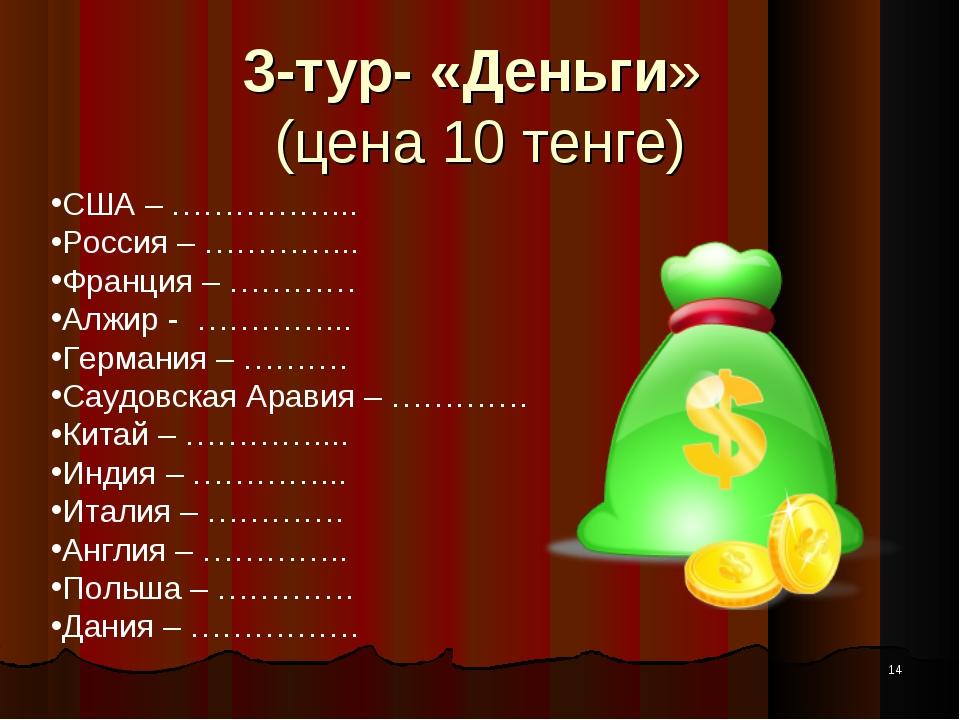 * 3-тур- «Деньги» (цена 10 тенге) США – ……………... Россия – …………... Франция – …...