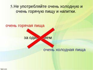 5.Не употребляйте очень холодную и очень горячую пищу и напитки. очень горяча