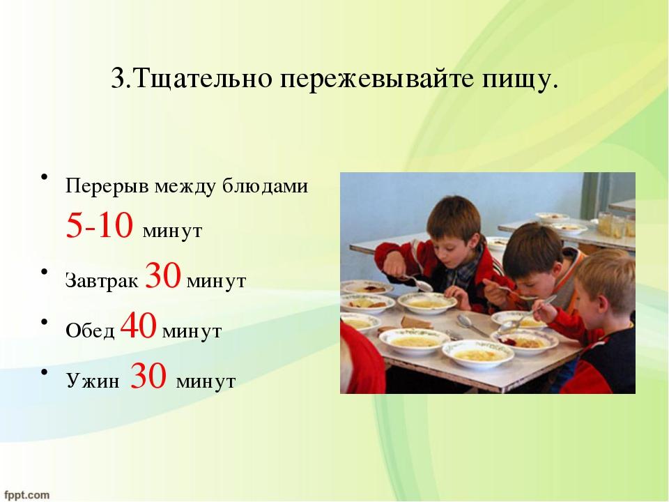 3.Тщательно пережевывайте пищу. Перерыв между блюдами 5-10 минут Завтрак 30 м...