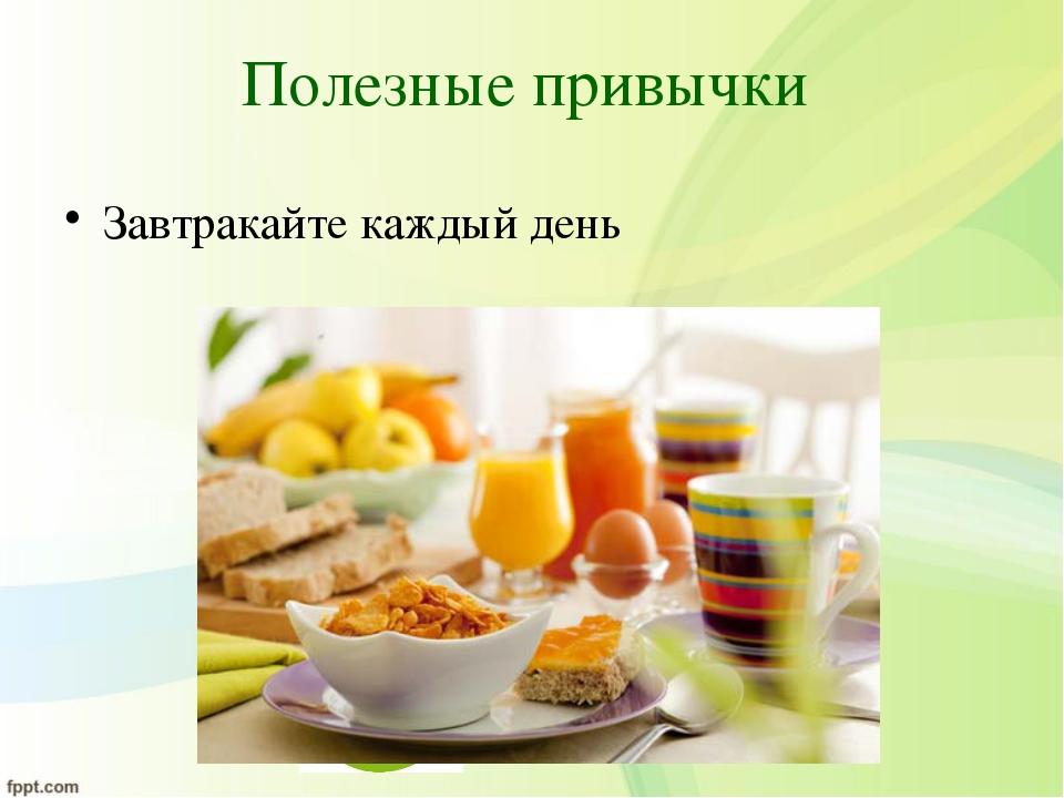 Полезные привычки Завтракайте каждый день