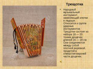 Трещотка Народный музыкальный инструмент, заменяющий хлопки в ладоши. Относи