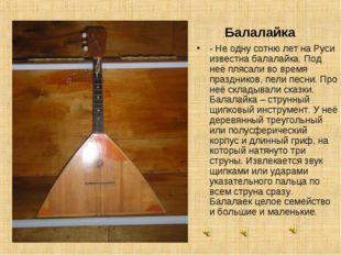 Балалайка - Не одну сотню лет на Руси известна балалайка. Под неё плясали во