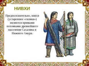 Предположительно, нивхи (устаревшее «гиляки») являются прямыми потомками древ