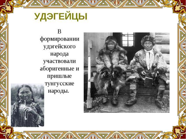 В формировании удэгейского народа участвовали аборигенные и пришлые тунгусски...