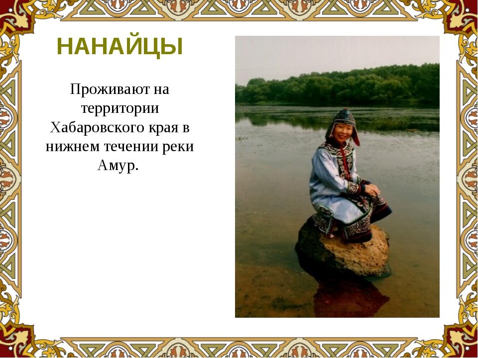 Проживают на территории Хабаровского края в нижнем течении реки Амур. НАНАЙЦЫ