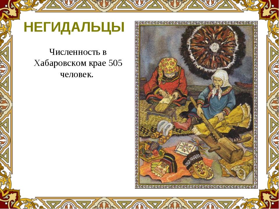 Численность в Хабаровском крае 505 человек. НЕГИДАЛЬЦЫ