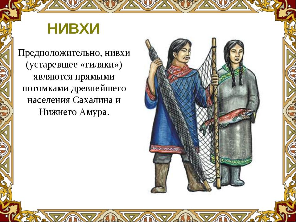 Предположительно, нивхи (устаревшее «гиляки») являются прямыми потомками древ...