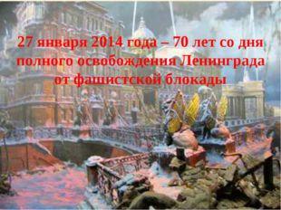 27 января 2014 года – 70 лет со дня полного освобождения Ленинграда от фашис