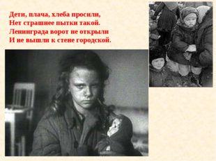 Дети, плача, хлеба просили, Нет страшнее пытки такой. Ленинграда ворот не отк