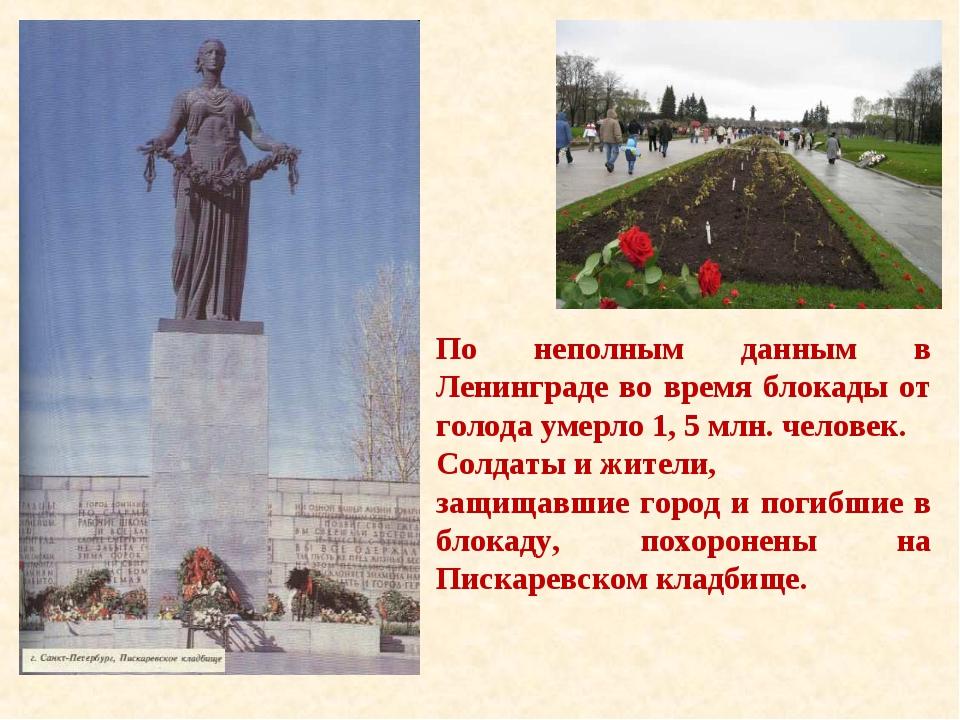 По неполным данным в Ленинграде во время блокады от голода умерло 1, 5 млн. ч...