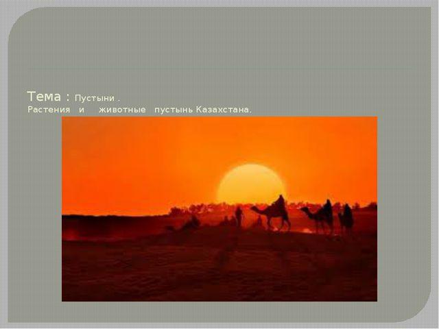 Тема : Пустыни . Растения и животные пустынь Казахстана.