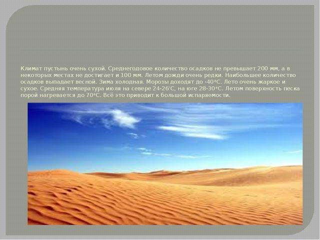 Климат пустынь очень сухой. Среднегодовое количество осадков не превышает 200...