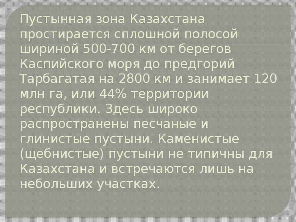 Пустынная зона Казахстана простирается сплошной полосой шириной 500-700 км от...